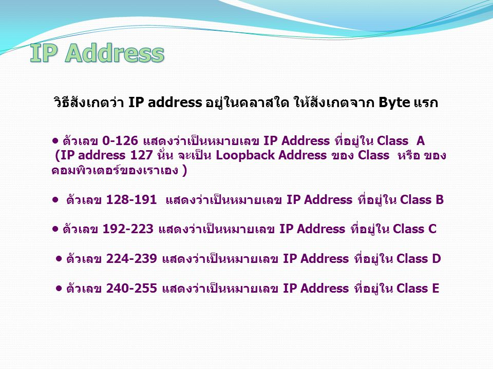 วิธีสังเกตว่า IP address อยู่ในคลาสใด ให้สังเกตจาก Byte แรก ตัวเลข 0-126 แสดงว่าเป็นหมายเลข IP Address ที่อยู่ใน Class A (IP address 127 นั่น จะเป็น L