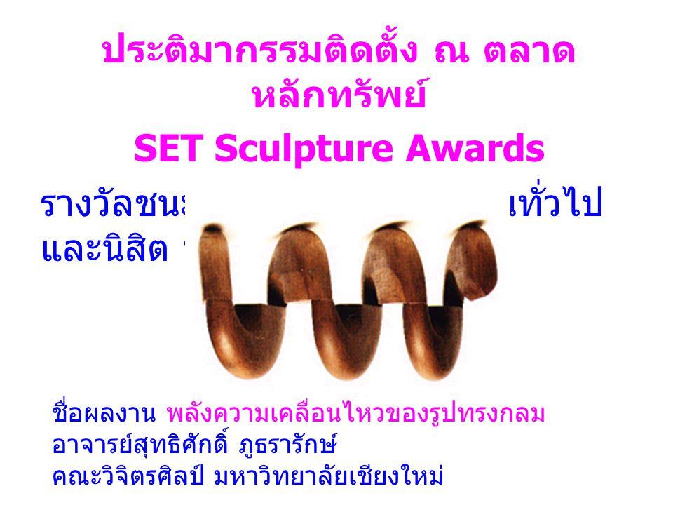 ชื่อผลงาน พลังความเคลื่อนไหวของรูปทรงกลม อาจารย์สุทธิศักดิ์ ภูธรารักษ์ คณะวิจิตรศิลป์ มหาวิทยาลัยเชียงใหม่ ประติมากรรมติดตั้ง ณ ตลาด หลักทรัพย์ SET Sculpture Awards รางวัลชนะเลิศประเภทประชาชนทั่วไป และนิสิต นักศึกษา