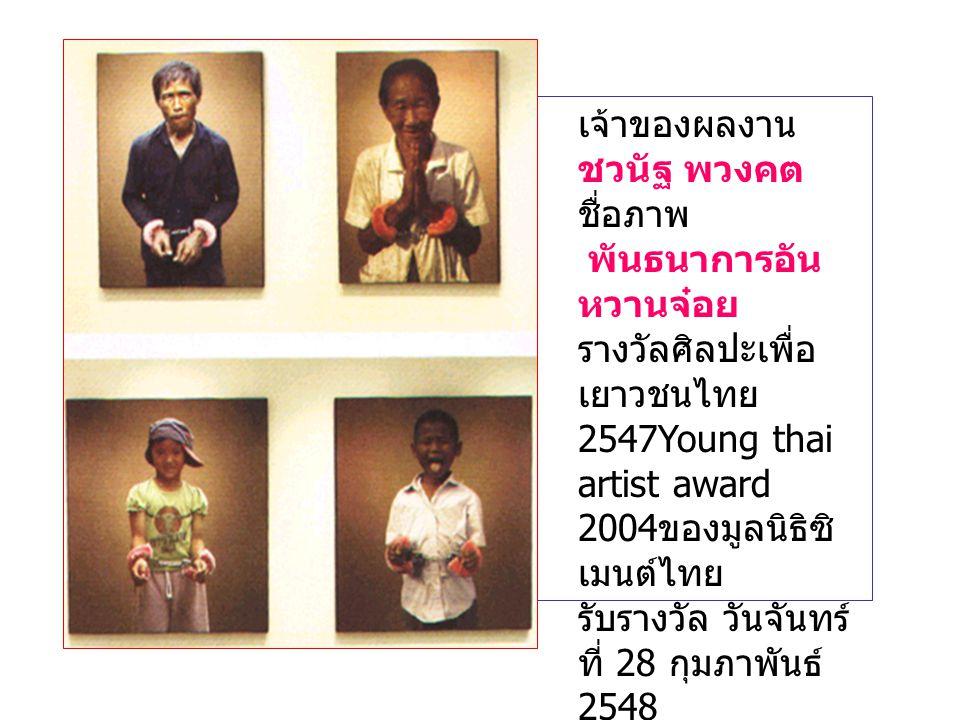 เจ้าของผลงาน ชวนัฐ พวงคต ชื่อภาพ พันธนาการอัน หวานจ๋อย รางวัลศิลปะเพื่อ เยาวชนไทย 2547Young thai artist award 2004 ของมูลนิธิซิ เมนต์ไทย รับรางวัล วันจันทร์ ที่ 28 กุมภาพันธ์ 2548