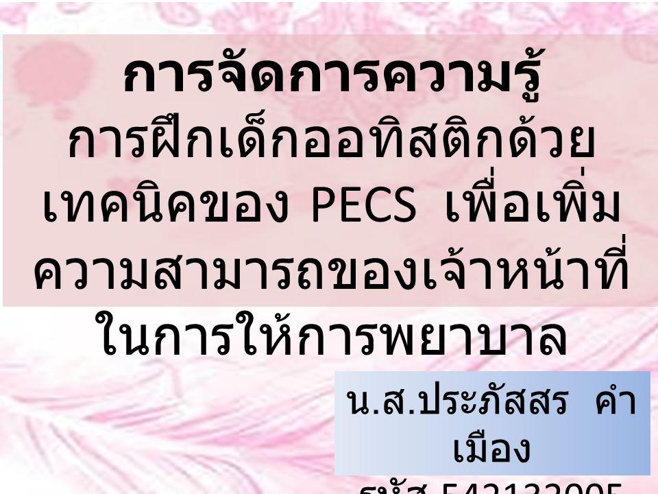 การจัดการความรู้ การฝึกเด็กออทิสติกด้วย เทคนิคของ PECS เพื่อเพิ่ม ความสามารถของเจ้าหน้าที่ ในการให้การพยาบาล น. ส. ประภัสสร คำ เมือง รหัส 542132005