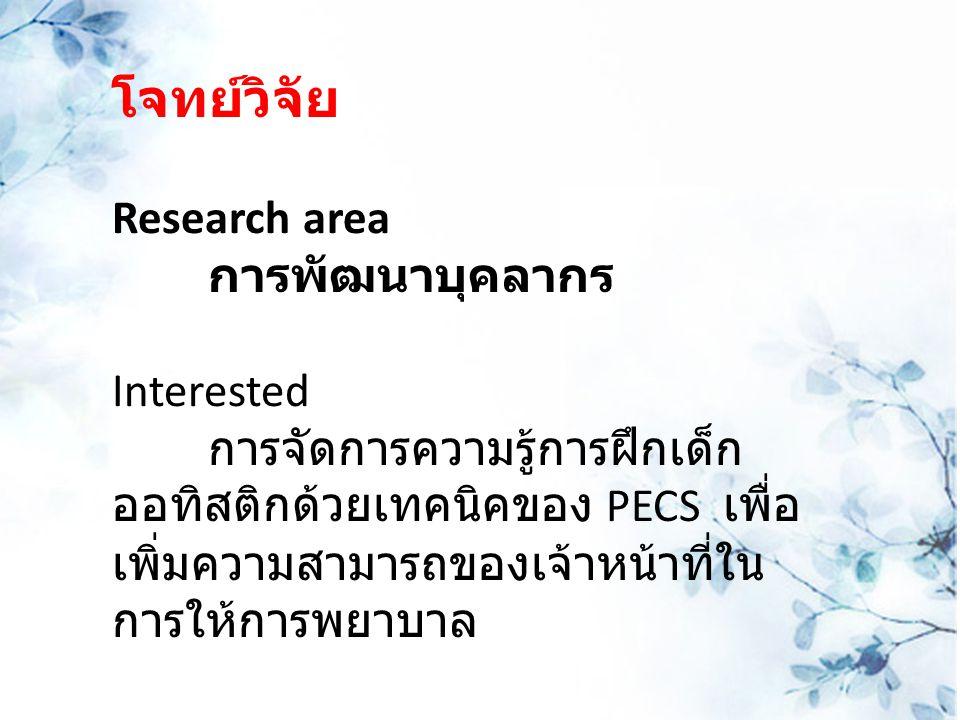 โจทย์วิจัย Research area การพัฒนาบุคลากร Interested การจัดการความรู้การฝึกเด็ก ออทิสติกด้วยเทคนิคของ PECS เพื่อ เพิ่มความสามารถของเจ้าหน้าที่ใน การให้