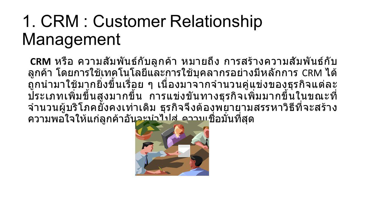 1. CRM : Customer Relationship Management CRM หรือ ความสัมพันธ์กับลูกค้า หมายถึง การสร้างความสัมพันธ์กับ ลูกค้า โดยการใช้เทคโนโลยีและการใช้บุคลากรอย่า