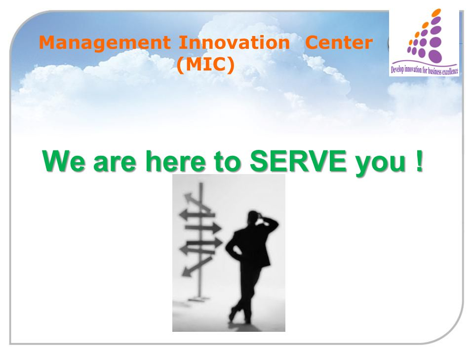 Management Innovation Center (MIC) We are here to SERVE you !