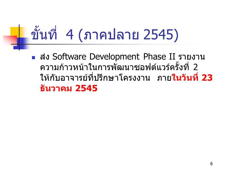 5 ขั้นที่ 3 (ภาคปลาย 2545) ส่งSoftware Development Phase I รายงานความก้าวหน้าในการพัฒนา ซอฟต์แวร์ครั้งที่ 1 ให้ กับอาจารย์ที่ปรึกษา โครงงาน ภายในวันที