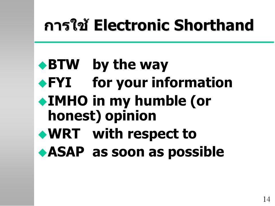 14 การใช้ Electronic Shorthand u BTWby the way u FYIfor your information u IMHOin my humble (or honest) opinion u WRTwith respect to u ASAP as soon as possible