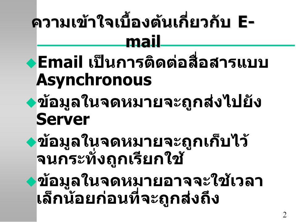2 ความเข้าใจเบื้องต้นเกี่ยวกับ E- mail u Email เป็นการติดต่อสื่อสารแบบ Asynchronous u ข้อมูลในจดหมายจะถูกส่งไปยัง Server u ข้อมูลในจดหมายจะถูกเก็บไว้
