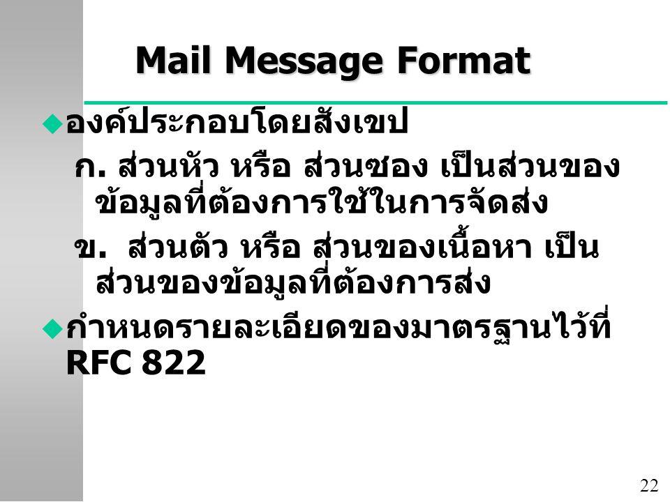 22 Mail Message Format u องค์ประกอบโดยสังเขป ก. ส่วนหัว หรือ ส่วนซอง เป็นส่วนของ ข้อมูลที่ต้องการใช้ในการจัดส่ง ข. ส่วนตัว หรือ ส่วนของเนื้อหา เป็น ส่