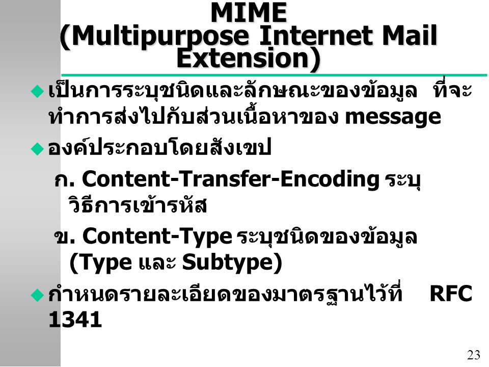 23 MIME (Multipurpose Internet Mail Extension) u เป็นการระบุชนิดและลักษณะของข้อมูล ที่จะ ทำการส่งไปกับส่วนเนื้อหาของ message u องค์ประกอบโดยสังเขป ก.