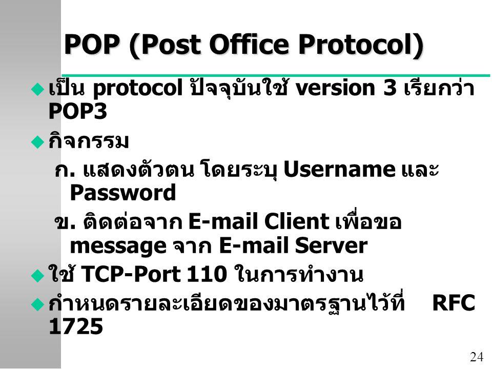 24 POP (Post Office Protocol) u เป็น protocol ปัจจุบันใช้ version 3 เรียกว่า POP3 u กิจกรรม ก. แสดงตัวตน โดยระบุ Username และ Password ข. ติดต่อจาก E-