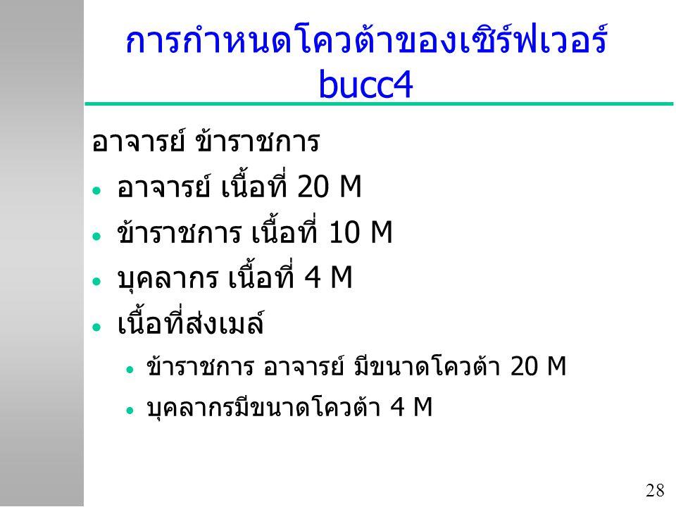 28 การกำหนดโควต้าของเซิร์ฟเวอร์ bucc4 อาจารย์ ข้าราชการ  อาจารย์ เนื้อที่ 20 M  ข้าราชการ เนื้อที่ 10 M  บุคลากร เนื้อที่ 4 M  เนื้อที่ส่งเมล์  ข้าราชการ อาจารย์ มีขนาดโควต้า 20 M  บุคลากรมีขนาดโควต้า 4 M