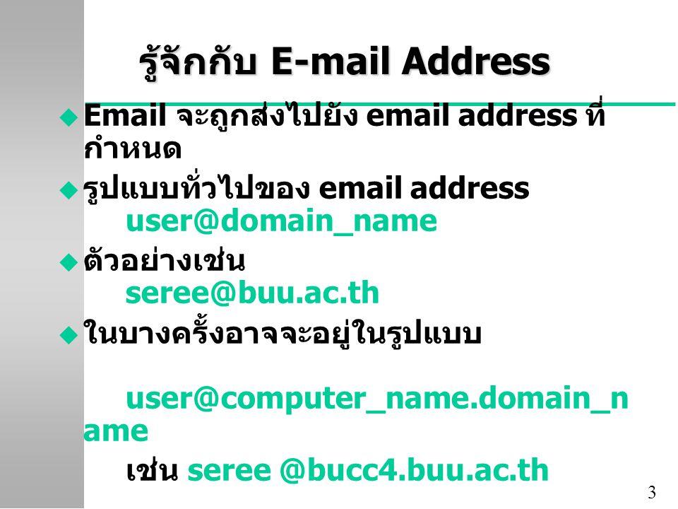 3 รู้จักกับ E-mail Address u Email จะถูกส่งไปยัง email address ที่ กำหนด u รูปแบบทั่วไปของ email address user@domain_name u ตัวอย่างเช่น seree@buu.ac.th u ในบางครั้งอาจจะอยู่ในรูปแบบ user@computer_name.domain_n ame เช่น seree @bucc4.buu.ac.th