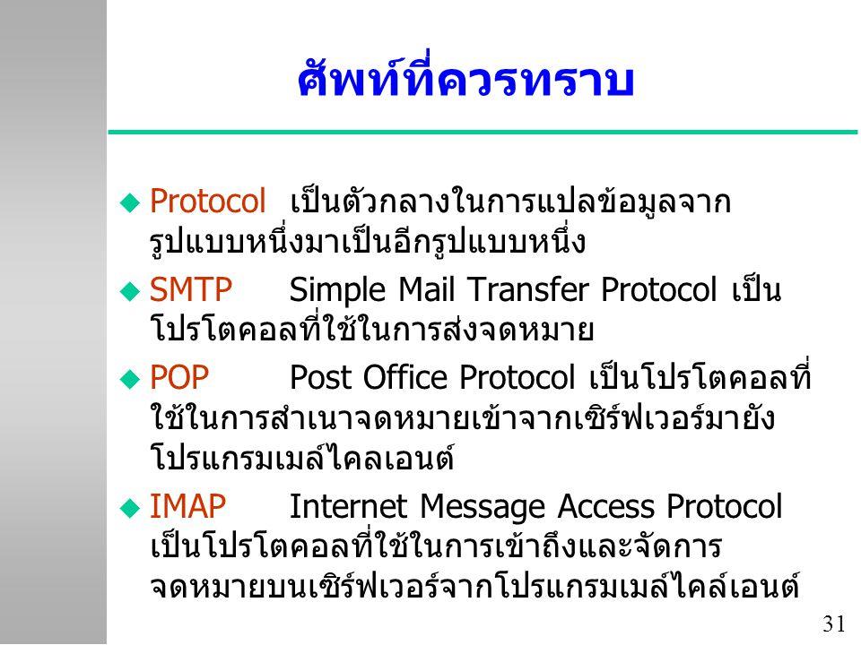 31 ศัพท์ที่ควรทราบ u Protocolเป็นตัวกลางในการแปลข้อมูลจาก รูปแบบหนึ่งมาเป็นอีกรูปแบบหนึ่ง u SMTPSimple Mail Transfer Protocol เป็น โปรโตคอลที่ใช้ในการส่งจดหมาย u POPPost Office Protocol เป็นโปรโตคอลที่ ใช้ในการสำเนาจดหมายเข้าจากเซิร์ฟเวอร์มายัง โปรแกรมเมล์ไคลเอนต์ u IMAPInternet Message Access Protocol เป็นโปรโตคอลที่ใช้ในการเข้าถึงและจัดการ จดหมายบนเซิร์ฟเวอร์จากโปรแกรมเมล์ไคล์เอนต์