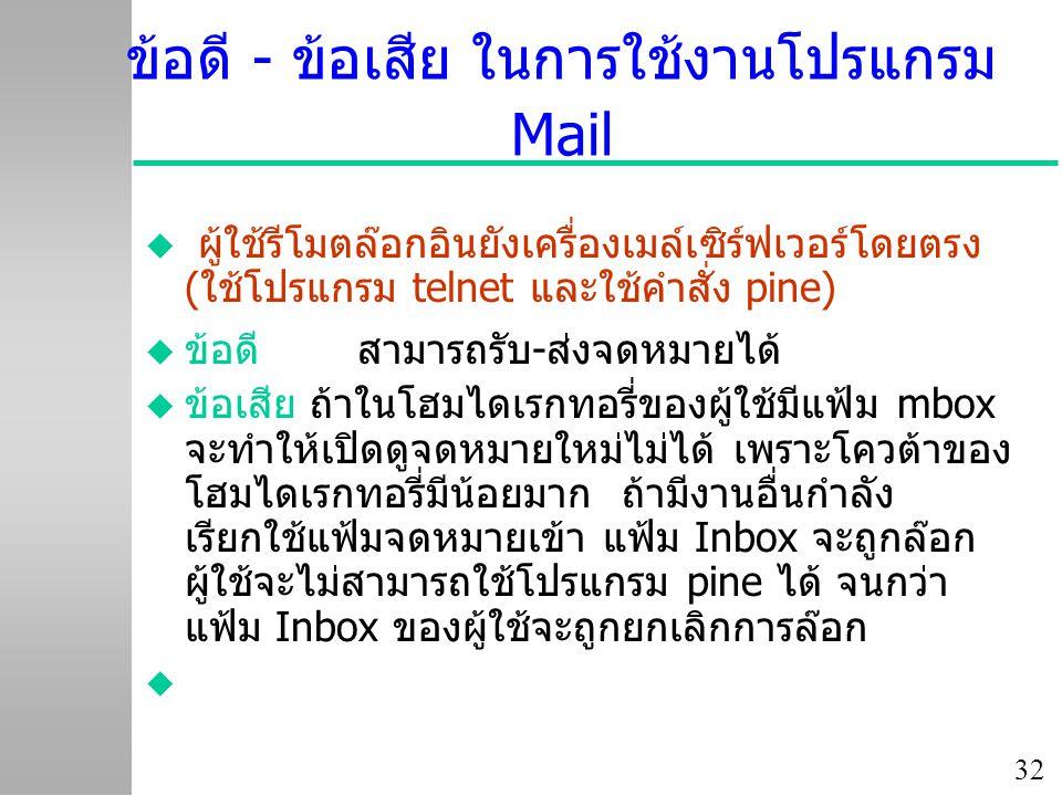 32 ข้อดี - ข้อเสีย ในการใช้งานโปรแกรม Mail u ผู้ใช้รีโมตล๊อกอินยังเครื่องเมล์เซิร์ฟเวอร์โดยตรง (ใช้โปรแกรม telnet และใช้คำสั่ง pine)  ข้อดี สามารถรับ-ส่งจดหมายได้ u ข้อเสีย ถ้าในโฮมไดเรกทอรี่ของผู้ใช้มีแฟ้ม mbox จะทำให้เปิดดูจดหมายใหม่ไม่ได้ เพราะโควต้าของ โฮมไดเรกทอรี่มีน้อยมาก ถ้ามีงานอื่นกำลัง เรียกใช้แฟ้มจดหมายเข้า แฟ้ม Inbox จะถูกล๊อก ผู้ใช้จะไม่สามารถใช้โปรแกรม pine ได้ จนกว่า แฟ้ม Inbox ของผู้ใช้จะถูกยกเลิกการล๊อก 