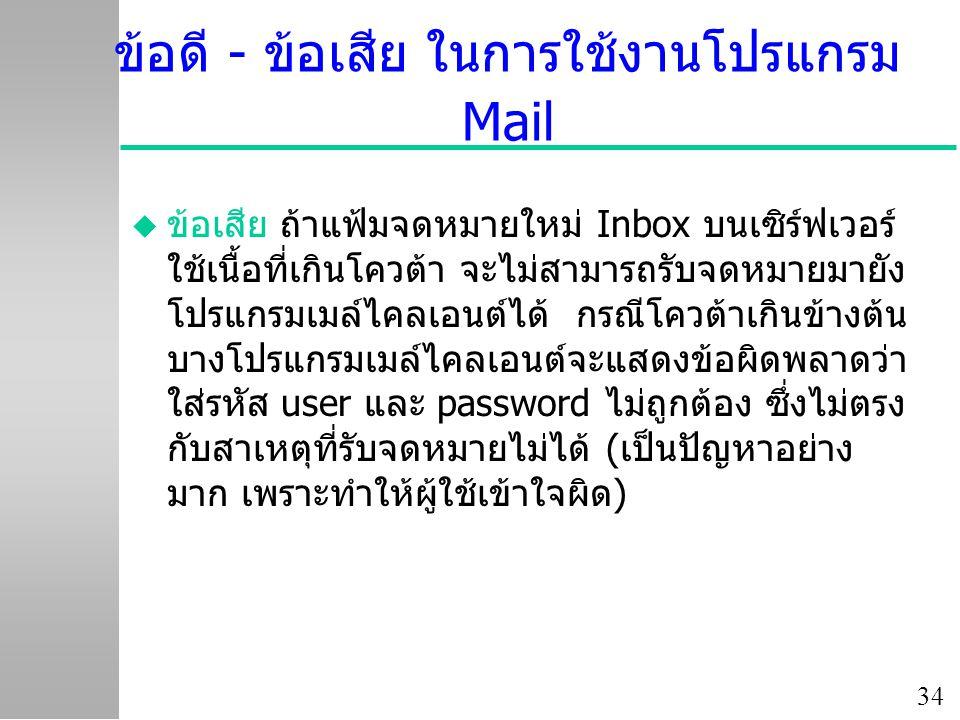 34 ข้อดี - ข้อเสีย ในการใช้งานโปรแกรม Mail u ข้อเสีย ถ้าแฟ้มจดหมายใหม่ Inbox บนเซิร์ฟเวอร์ ใช้เนื้อที่เกินโควต้า จะไม่สามารถรับจดหมายมายัง โปรแกรมเมล์ไคลเอนต์ได้ กรณีโควต้าเกินข้างต้น บางโปรแกรมเมล์ไคลเอนต์จะแสดงข้อผิดพลาดว่า ใส่รหัส user และ password ไม่ถูกต้อง ซึ่งไม่ตรง กับสาเหตุที่รับจดหมายไม่ได้ (เป็นปัญหาอย่าง มาก เพราะทำให้ผู้ใช้เข้าใจผิด)