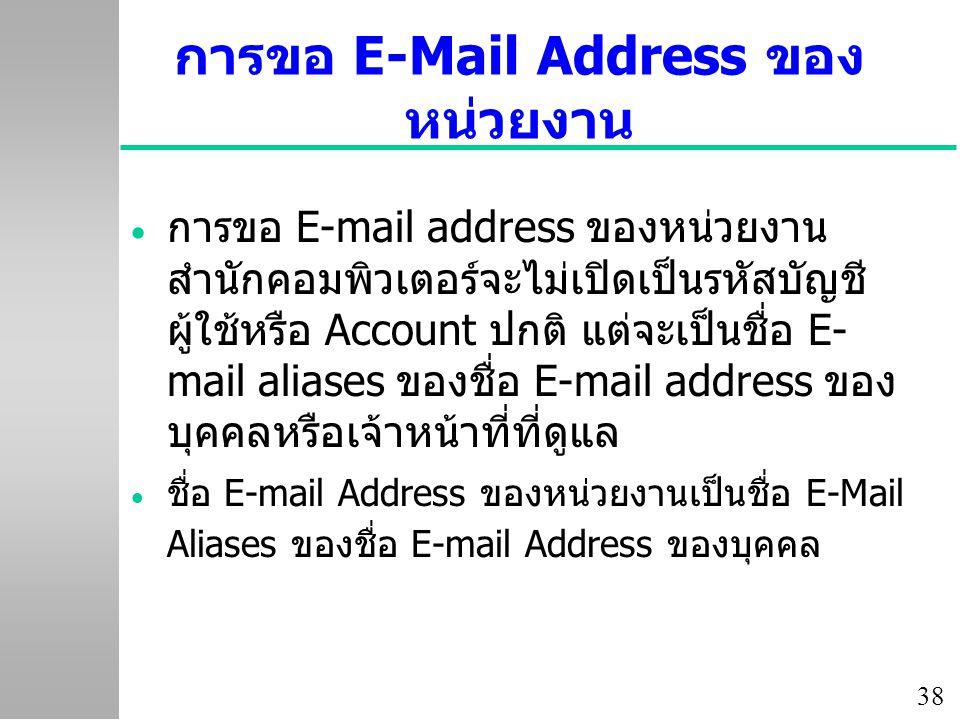 38 การขอ E-Mail Address ของ หน่วยงาน  การขอ E-mail address ของหน่วยงาน สำนักคอมพิวเตอร์จะไม่เปิดเป็นรหัสบัญชี ผู้ใช้หรือ Account ปกติ แต่จะเป็นชื่อ E- mail aliases ของชื่อ E-mail address ของ บุคคลหรือเจ้าหน้าที่ที่ดูแล  ชื่อ E-mail Address ของหน่วยงานเป็นชื่อ E-Mail Aliases ของชื่อ E-mail Address ของบุคคล