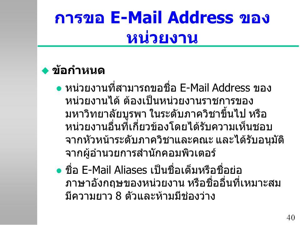 40 การขอ E-Mail Address ของ หน่วยงาน u ข้อกำหนด หน่วยงานที่สามารถขอชื่อ E-Mail Address ของ หน่วยงานได้ ต้องเป็นหน่วยงานราชการของ มหาวิทยาลัยบูรพา ในระดับภาควิชาขึ้นไป หรือ หน่วยงานอื่นที่เกี่ยวข้องโดยได้รับความเห็นชอบ จากหัวหน้าระดับภาควิชาและคณะ และได้รับอนุมัติ จากผู้อำนวยการสำนักคอมพิวเตอร์ l ชื่อ E-Mail Aliases เป็นชื่อเต็มหรือชื่อย่อ ภาษาอังกฤษของหน่วยงาน หรือชื่ออื่นที่เหมาะสม มีความยาว 8 ตัวและห้ามมีช่องว่าง