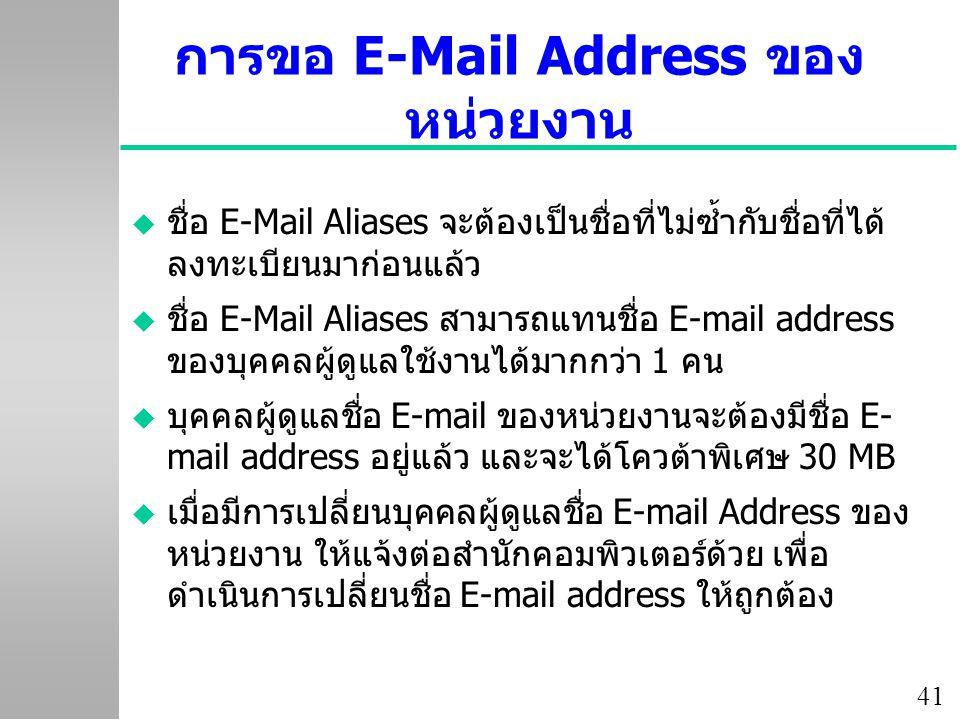 41 การขอ E-Mail Address ของ หน่วยงาน u ชื่อ E-Mail Aliases จะต้องเป็นชื่อที่ไม่ซ้ำกับชื่อที่ได้ ลงทะเบียนมาก่อนแล้ว u ชื่อ E-Mail Aliases สามารถแทนชื่อ E-mail address ของบุคคลผู้ดูแลใช้งานได้มากกว่า 1 คน u บุคคลผู้ดูแลชื่อ E-mail ของหน่วยงานจะต้องมีชื่อ E- mail address อยู่แล้ว และจะได้โควต้าพิเศษ 30 MB u เมื่อมีการเปลี่ยนบุคคลผู้ดูแลชื่อ E-mail Address ของ หน่วยงาน ให้แจ้งต่อสำนักคอมพิวเตอร์ด้วย เพื่อ ดำเนินการเปลี่ยนชื่อ E-mail address ให้ถูกต้อง