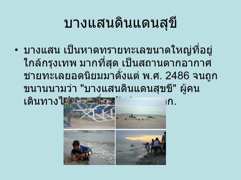 บางแสนดินแดนสุขี บางแสน เป็นหาดทรายทะเลขนาดใหญ่ที่อยู่ ใกล้กรุงเทพ มากที่สุด เป็นสถานตากอากาศ ชายทะเลยอดนิยมมาตั่งแต่ พ. ศ. 2486 จนถูก ขนานนามว่า