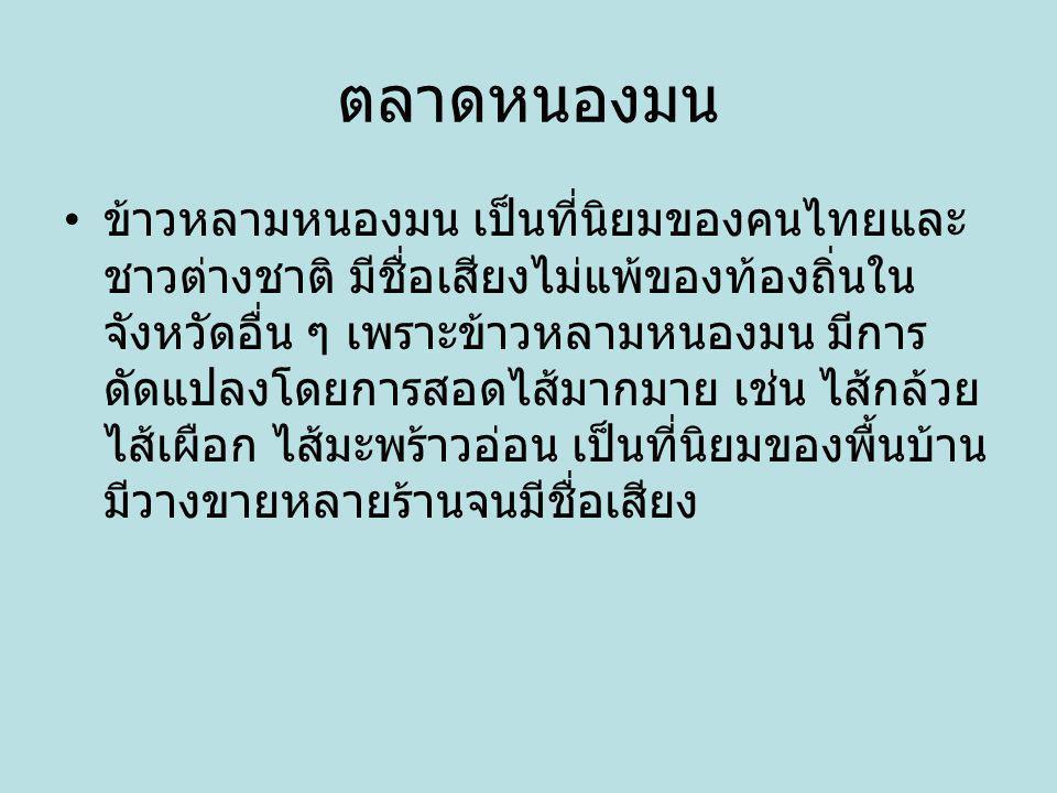 ตลาดหนองมน ข้าวหลามหนองมน เป็นที่นิยมของคนไทยและ ชาวต่างชาติ มีชื่อเสียงไม่แพ้ของท้องถิ่นใน จังหวัดอื่น ๆ เพราะข้าวหลามหนองมน มีการ ดัดแปลงโดยการสอดไส