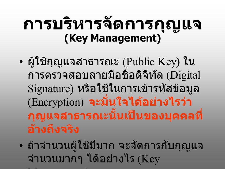 การบริหารจัดการกุญแจ (Key Management) ผู้ใช้กุญแจสาธารณะ (Public Key) ใน การตรวจสอบลายมือชื่อดิจิทัล (Digital Signature) หรือใช้ในการเข้ารหัสข้อมูล (Encryption) จะมั่นใจได้อย่างไรว่า กุญแจสาธารณะนั้นเป็นของบุคคลที่ อ้างถึงจริง ถ้าจำนวนผู้ใช้มีมาก จะจัดการกับกุญแจ จำนวนมากๆ ได้อย่างไร (Key Management)