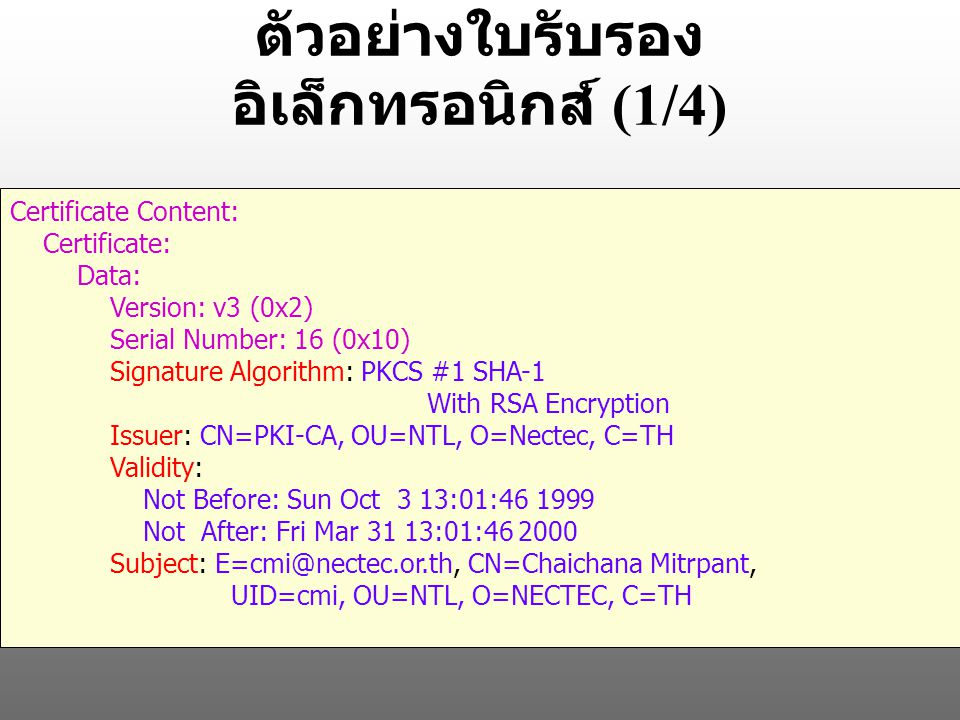ตัวอย่างใบรับรอง อิเล็กทรอนิกส์ (1/4) Certificate Content: Certificate: Data: Version: v3 (0x2) Serial Number: 16 (0x10) Signature Algorithm: PKCS #1 SHA-1 With RSA Encryption Issuer: CN=PKI-CA, OU=NTL, O=Nectec, C=TH Validity: Not Before: Sun Oct 3 13:01:46 1999 Not After: Fri Mar 31 13:01:46 2000 Subject: E=cmi@nectec.or.th, CN=Chaichana Mitrpant, UID=cmi, OU=NTL, O=NECTEC, C=TH