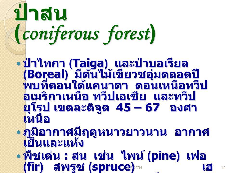 ป่าสน (coniferous forest) ป่าไทกา (Taiga) และป่าบอเรียล (Boreal) มีต้นไม้เขียวชอุ่มตลอดปี พบที่ตอนใต้แคนาดา ตอนเหนือทวีป อเมริกาเหนือ ทวีปเอเชีย และทวีป ยุโรป เขตละติจูด 45 – 67 องศา เหนือ ป่าไทกา (Taiga) และป่าบอเรียล (Boreal) มีต้นไม้เขียวชอุ่มตลอดปี พบที่ตอนใต้แคนาดา ตอนเหนือทวีป อเมริกาเหนือ ทวีปเอเชีย และทวีป ยุโรป เขตละติจูด 45 – 67 องศา เหนือ ภูมิอากาศมีฤดูหนาวยาวนาน อากาศ เย็นและแห้ง ภูมิอากาศมีฤดูหนาวยาวนาน อากาศ เย็นและแห้ง พืชเด่น : สน เช่น ไพน์ (pine) เฟอ (fir) สพรูซ (spruce) เฮ มลอค (hemlock) บลูเบอรี พืชเด่น : สน เช่น ไพน์ (pine) เฟอ (fir) สพรูซ (spruce) เฮ มลอค (hemlock) บลูเบอรี ตัวอย่างในไทย ภูสอยดาว อุตรดิตถ์ ตัวอย่างในไทย ภูสอยดาว อุตรดิตถ์ 14 5 255410