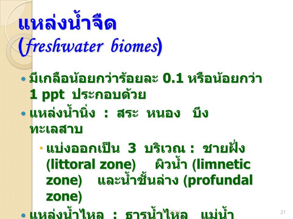 แหล่งน้ำจืด (freshwater biomes) มีเกลือน้อยกว่าร้อยละ 0.1 หรือน้อยกว่า 1 ppt ประกอบด้วย มีเกลือน้อยกว่าร้อยละ 0.1 หรือน้อยกว่า 1 ppt ประกอบด้วย แหล่งน้ำนิ่ง : สระ หนอง บึง ทะเลสาบ แหล่งน้ำนิ่ง : สระ หนอง บึง ทะเลสาบ  แบ่งออกเป็น 3 บริเวณ : ชายฝั่ง (littoral zone) ผิวน้ำ (limnetic zone) และน้ำชั้นล่าง (profundal zone) แหล่งน้ำไหล : ธารน้ำไหล แม่น้ำ แหล่งน้ำไหล : ธารน้ำไหล แม่น้ำ  แบ่งออกเป็น 2 บริเวณ (Zone) : น้ำ ไหลเชี่ยว (rapid zone) และแอ่งน้ำ (pool zone) 14 5 255421
