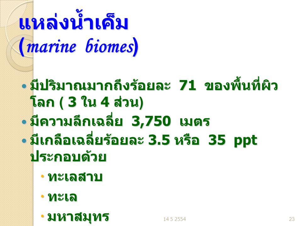 แหล่งน้ำเค็ม (marine biomes) มีปริมาณมากถึงร้อยละ 71 ของพื้นที่ผิว โลก ( 3 ใน 4 ส่วน ) มีปริมาณมากถึงร้อยละ 71 ของพื้นที่ผิว โลก ( 3 ใน 4 ส่วน ) มีความลึกเฉลี่ย 3,750 เมตร มีความลึกเฉลี่ย 3,750 เมตร มีเกลือเฉลี่ยร้อยละ 3.5 หรือ 35 ppt ประกอบด้วย มีเกลือเฉลี่ยร้อยละ 3.5 หรือ 35 ppt ประกอบด้วย  ทะเลสาบ  ทะเล  มหาสมุทร 14 5 255423
