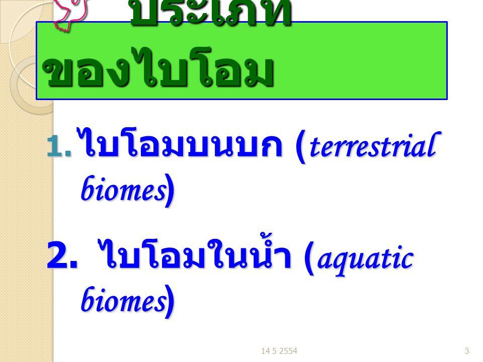  ประเภท ของไบโอม 1. ไบโอมบนบก (terrestrial biomes) 2. ไบโอมในน้ำ (aquatic biomes) 14 5 25543