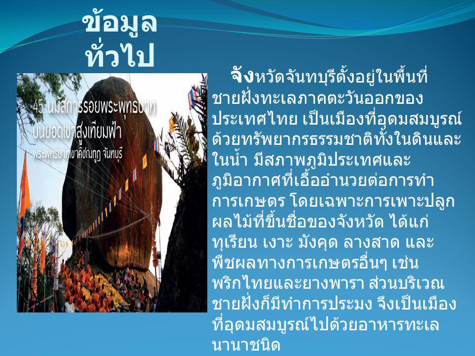 จัง หวัดจันทบุรีตั้งอยู่ในพื้นที่ ชายฝั่งทะเลภาคตะวันออกของ ประเทศไทย เป็นเมืองที่อุดมสมบูรณ์ ด้วยทรัพยากรธรรมชาติทั้งในดินและ ในน้ำ มีสภาพภูมิประเทศแ