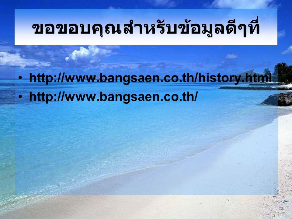 ขอขอบคุณสำหรับข้อมูลดีๆที่ http://www.bangsaen.co.th/history.html http://www.bangsaen.co.th/