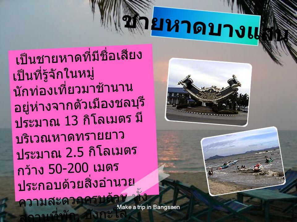 Make a trip in Bangsaen เป็นชายหาดที่มีชื่อเสียง เป็นที่รู้จักในหมู่ นักท่องเที่ยวมาช้านาน อยู่ห่างจากตัวเมืองชลบุรี ประมาณ 13 กิโลเมตร มี บริเวณหาดทร