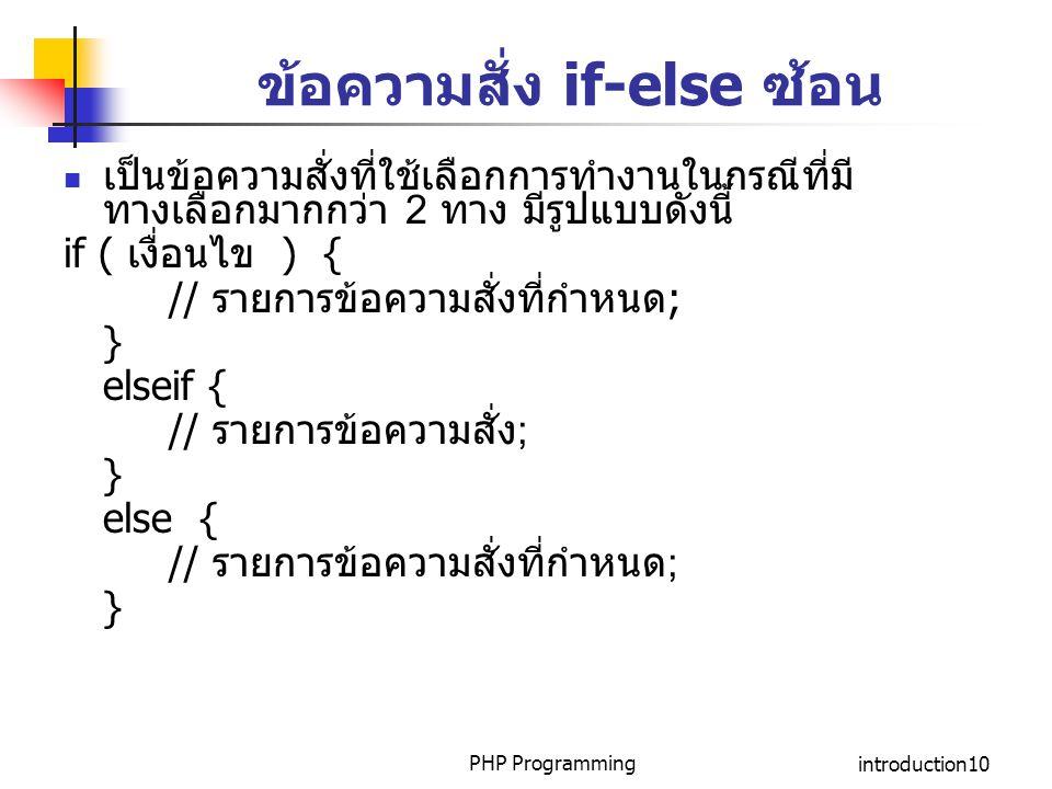 PHP Programmingintroduction10 ข้อความสั่ง if-else ซ้อน เป็นข้อความสั่งที่ใช้เลือกการทำงานในกรณีที่มี ทางเลือกมากกว่า 2 ทาง มีรูปแบบดังนี้ if ( เงื่อนไ