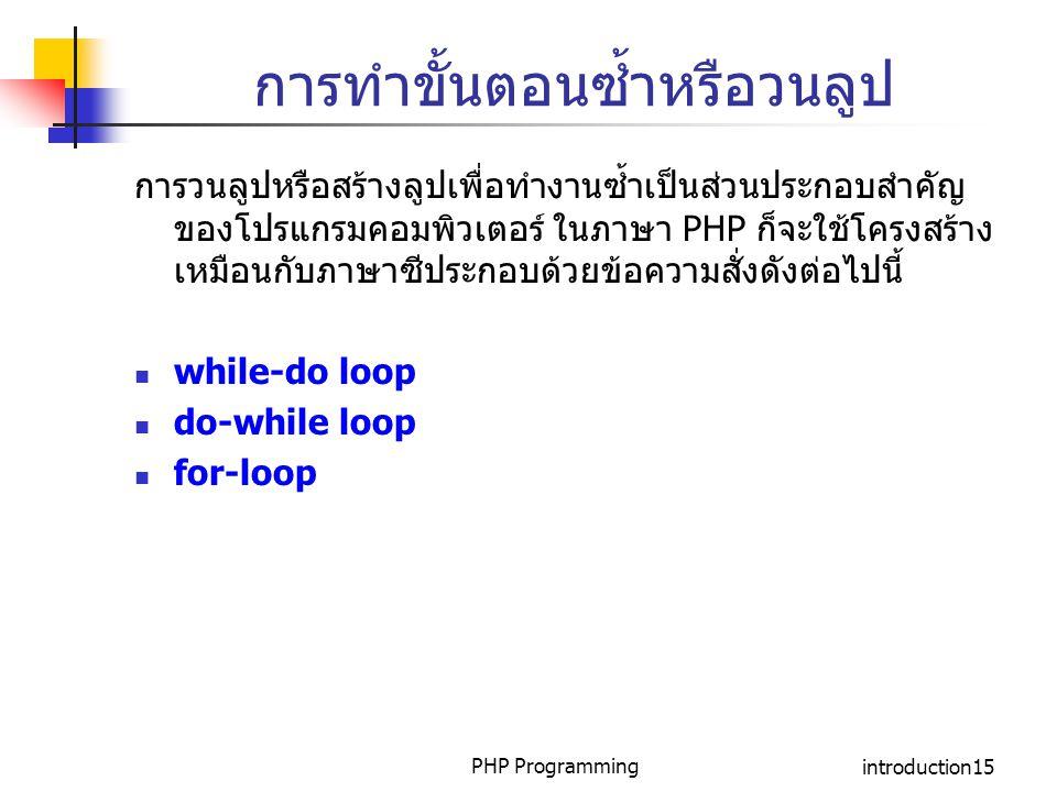 PHP Programmingintroduction15 การทำขั้นตอนซ้ำหรือวนลูป การวนลูปหรือสร้างลูปเพื่อทำงานซ้ำเป็นส่วนประกอบสำคัญ ของโปรแกรมคอมพิวเตอร์ ในภาษา PHP ก็จะใช้โค