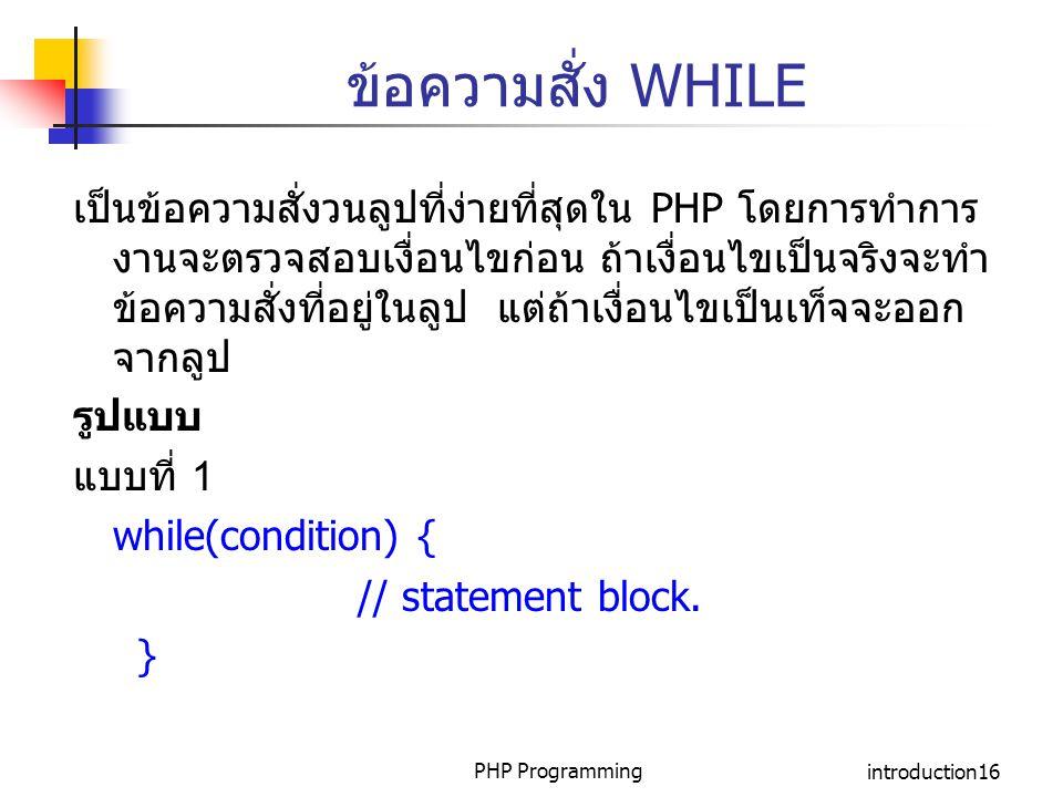 PHP Programmingintroduction16 ข้อความสั่ง WHILE เป็นข้อความสั่งวนลูปที่ง่ายที่สุดใน PHP โดยการทำการ งานจะตรวจสอบเงื่อนไขก่อน ถ้าเงื่อนไขเป็นจริงจะทำ ข