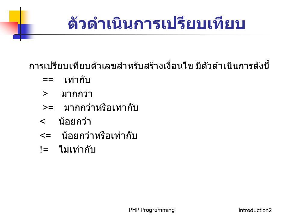 PHP Programmingintroduction2 ตัวดำเนินการเปรียบเทียบ การเปรียบเทียบตัวเลขสำหรับสร้างเงื่อนไข มีตัวดำเนินการดังนี้ == เท่ากับ > มากกว่า >= มากกว่าหรือเ