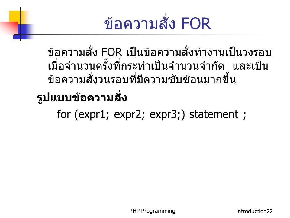 PHP Programmingintroduction22 ข้อความสั่ง FOR ข้อความสั่ง FOR เป็นข้อความสั่งทำงานเป็นวงรอบ เมื่อจำนวนครั้งที่กระทำเป็นจำนวนจำกัด และเป็น ข้อความสั่งว
