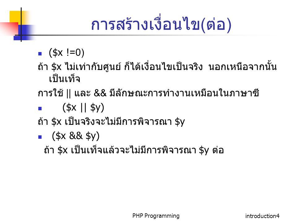 PHP Programmingintroduction4 การสร้างเงื่อนไข(ต่อ) ($x !=0) ถ้า $x ไม่เท่ากับศูนย์ ก็ได้เงื่อนไขเป็นจริง นอกเหนือจากนั้น เป็นเท็จ การใช้ || และ && มีล