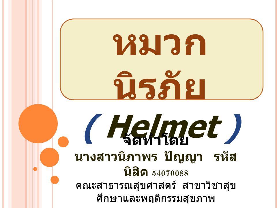 หมวก นิรภัย ( Helmet ) จัดทำโดย นางสาวนิภาพร ปัญญา รหัส นิสิต 54070088 คณะสาธารณสุขศาสตร์ สาขาวิชาสุข ศึกษาและพฤติกรรมสุขภาพ