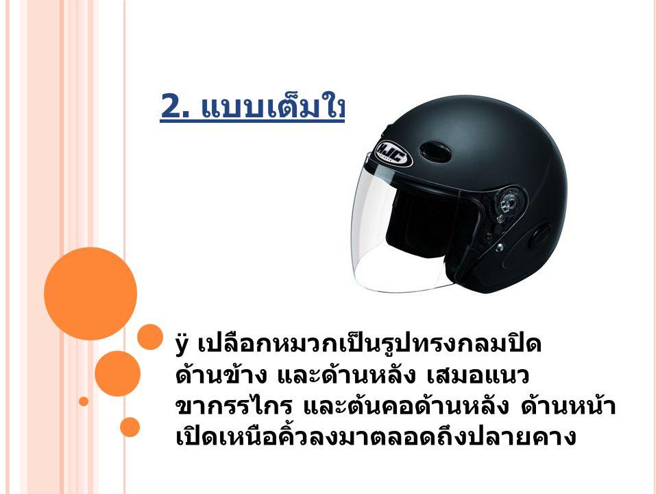 2. แบบเต็มใบ ÿ เปลือกหมวกเป็นรูปทรงกลมปิด ด้านข้าง และด้านหลัง เสมอแนว ขากรรไกร และต้นคอด้านหลัง ด้านหน้า เปิดเหนือคิ้วลงมาตลอดถึงปลายคาง