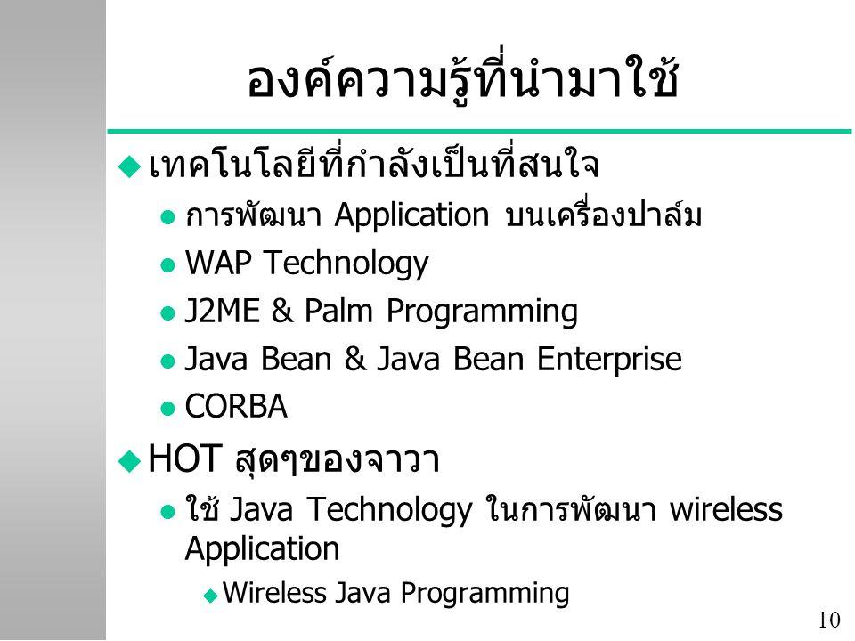 10 องค์ความรู้ที่นำมาใช้ u เทคโนโลยีที่กำลังเป็นที่สนใจ l การพัฒนา Application บนเครื่องปาล์ม l WAP Technology l J2ME & Palm Programming l Java Bean &