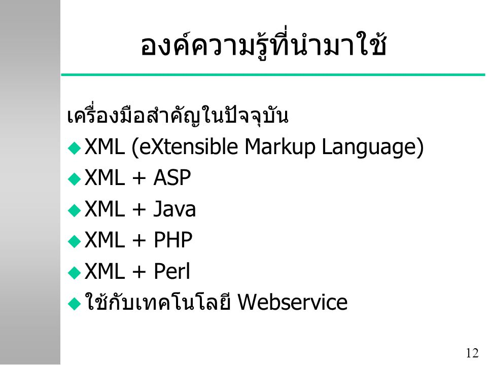 12 องค์ความรู้ที่นำมาใช้ เครื่องมือสำคัญในปัจจุบัน u XML (eXtensible Markup Language) u XML + ASP u XML + Java u XML + PHP u XML + Perl u ใช้กับเทคโนโลยี Webservice