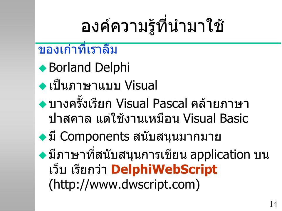 14 องค์ความรู้ที่นำมาใช้ ของเก่าที่เราลืม u Borland Delphi u เป็นภาษาแบบ Visual u บางครั้งเรียก Visual Pascal คล้ายภาษา ปาสคาล แต่ใช้งานเหมือน Visual Basic u มี Components สนับสนุนมากมาย u มีภาษาที่สนับสนุนการเขียน application บน เว็บ เรียกว่า DelphiWebScript (http://www.dwscript.com)