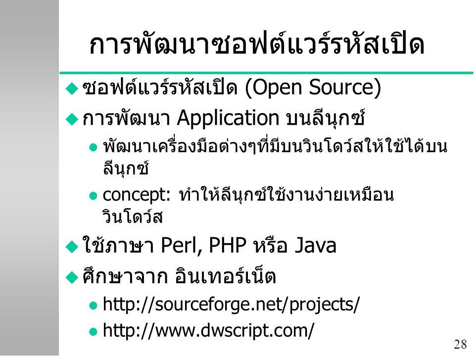 28 การพัฒนาซอฟต์แวร์รหัสเปิด u ซอฟต์แวร์รหัสเปิด (Open Source) u การพัฒนา Application บนลีนุกซ์ l พัฒนาเครื่องมือต่างๆที่มีบนวินโดว์สให้ใช้ได้บน ลีนุกซ์ l concept: ทำให้ลีนุกซ์ใช้งานง่ายเหมือน วินโดว์ส u ใช้ภาษา Perl, PHP หรือ Java u ศึกษาจาก อินเทอร์เน็ต l http://sourceforge.net/projects/ l http://www.dwscript.com/