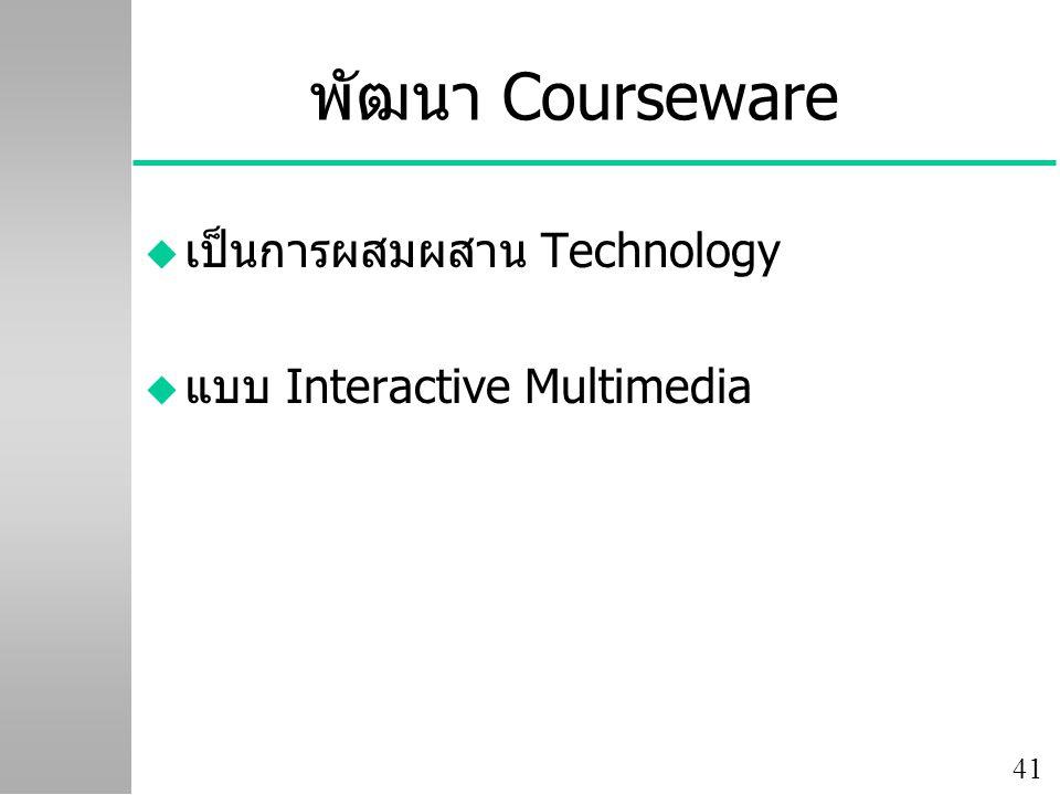 41 พัฒนา Courseware u เป็นการผสมผสาน Technology u แบบ Interactive Multimedia
