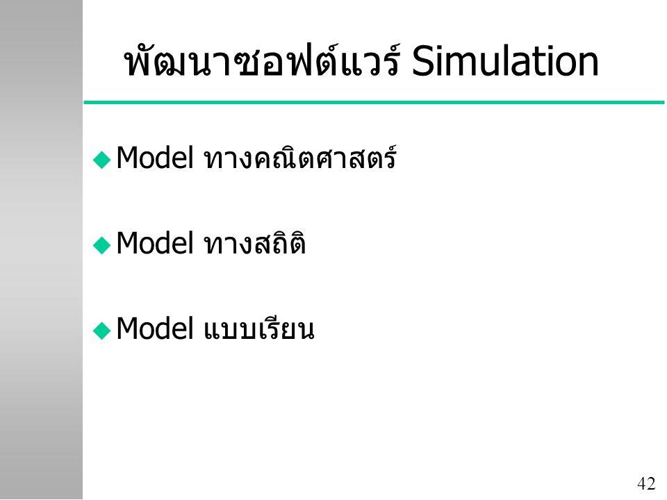 42 พัฒนาซอฟต์แวร์ Simulation u Model ทางคณิตศาสตร์ u Model ทางสถิติ u Model แบบเรียน