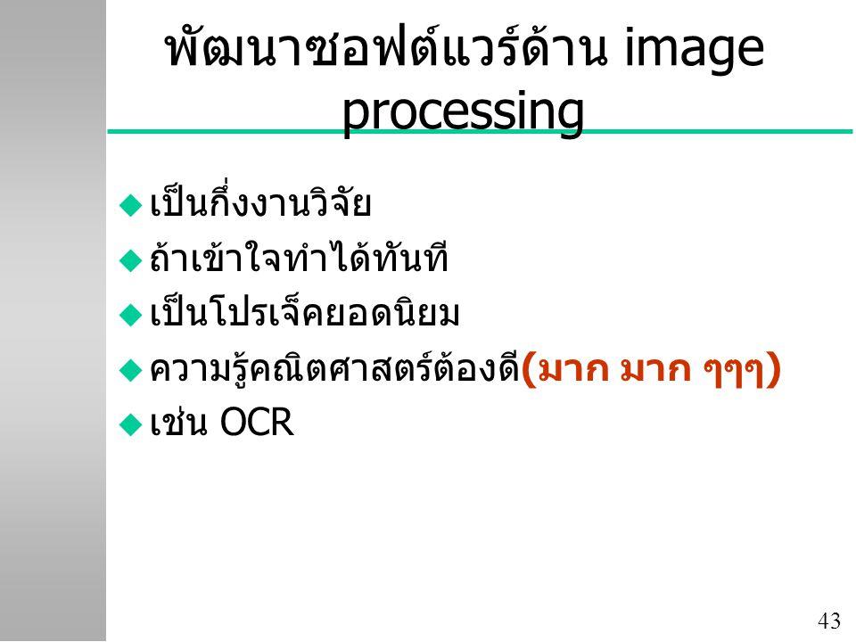 43 พัฒนาซอฟต์แวร์ด้าน image processing u เป็นกึ่งงานวิจัย u ถ้าเข้าใจทำได้ทันที u เป็นโปรเจ็คยอดนิยม u ความรู้คณิตศาสตร์ต้องดี(มาก มาก ๆๆๆ) u เช่น OCR