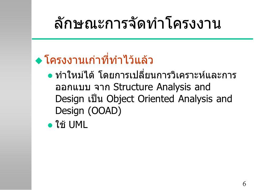 6 ลักษณะการจัดทำโครงงาน u โครงงานเก่าที่ทำไว้แล้ว l ทำใหม่ได้ โดยการเปลี่ยนการวิเคราะห์และการ ออกแบบ จาก Structure Analysis and Design เป็น Object Oriented Analysis and Design (OOAD) l ใช้ UML