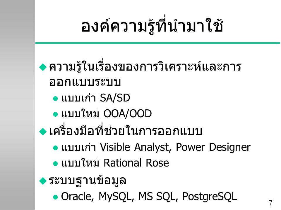 7 องค์ความรู้ที่นำมาใช้ u ความรู้ในเรื่องของการวิเคราะห์และการ ออกแบบระบบ l แบบเก่า SA/SD l แบบใหม่ OOA/OOD u เครื่องมือที่ช่วยในการออกแบบ l แบบเก่า Visible Analyst, Power Designer l แบบใหม่ Rational Rose u ระบบฐานข้อมูล l Oracle, MySQL, MS SQL, PostgreSQL