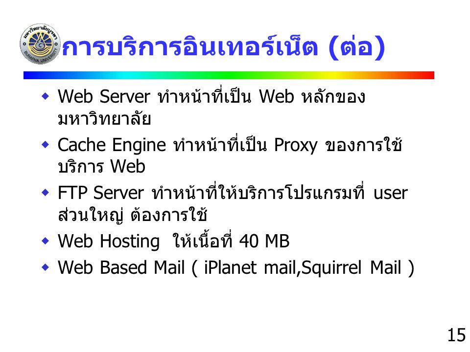 15 การบริการอินเทอร์เน็ต (ต่อ)  Web Server ทำหน้าที่เป็น Web หลักของ มหาวิทยาลัย  Cache Engine ทำหน้าที่เป็น Proxy ของการใช้ บริการ Web  FTP Server